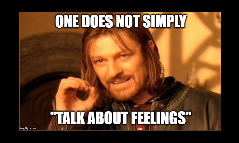 """One does not simply """"talk about feelings"""""""